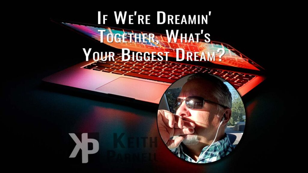 If we're dreamin' together, what's your biggest dream?